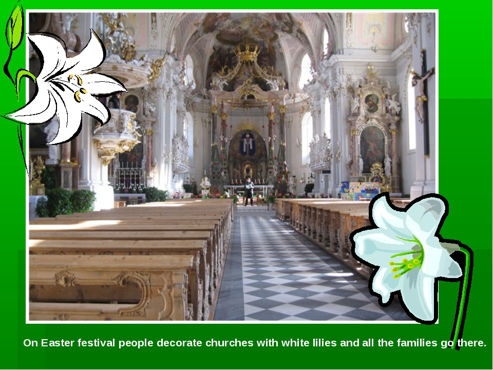 On Easter festival people decorate churches with white lilies and all the fam...