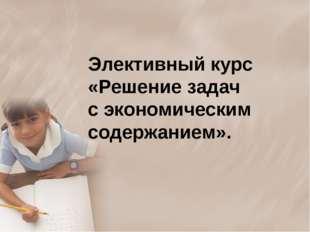 Элективный курс «Решение задач с экономическим содержанием».