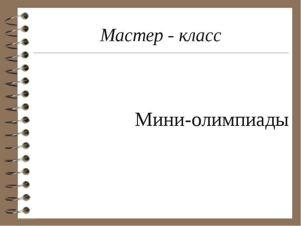 Мастер - класс Мини-олимпиады