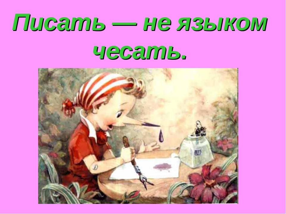 Писать — не языком чесать.