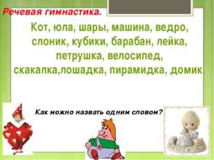 Речевая гимнастика. Кот, юла, шары, машина, ведро, слоник, кубики, барабан, л
