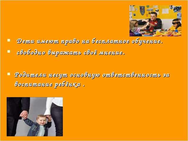 Дети имеют право на бесплатное обучение. свободно выражать своё мнение. Роди...