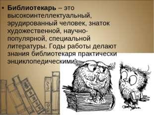 Библиотекарь– это высокоинтеллектуальный, эрудированный человек, знаток худо