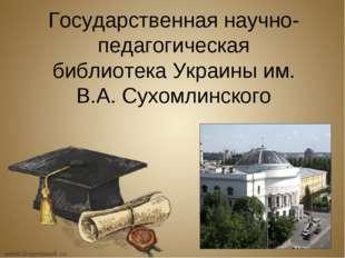 Государственная научно-педагогическая библиотека Украины им. В.А. Сухомлинского