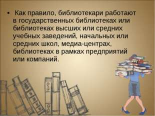Как правило, библиотекари работают в государственных библиотеках или библиот