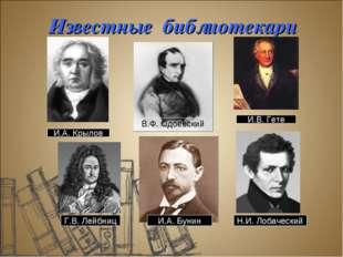 Известные библиотекари И.А. Крылов Г.В. Лейбниц В.Ф. Одоевский И.В. Гете Н.И.