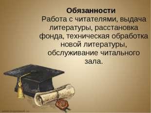Обязанности Работа с читателями' выдача литературы' расстановка фонда' технич