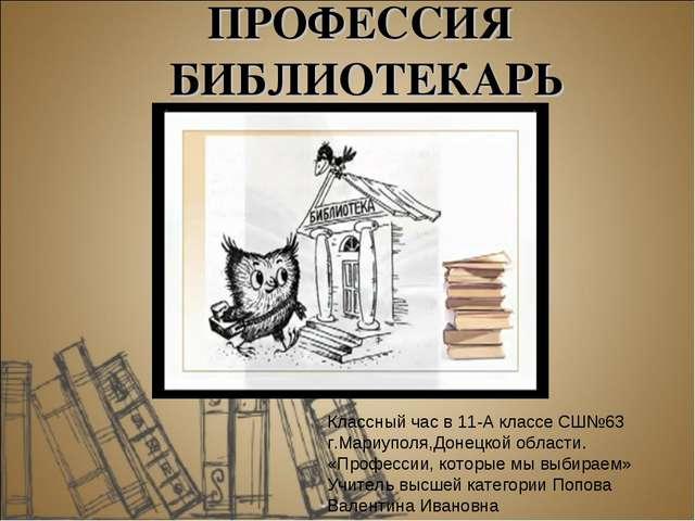 ПРОФЕССИЯ БИБЛИОТЕКАРЬ Классный час в 11-А классе СШ№63 г.Мариуполя,Донецкой...