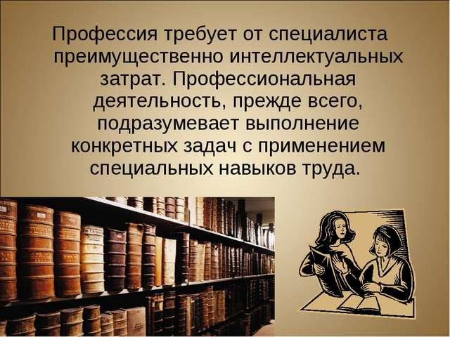 Профессия требует от специалиста преимущественно интеллектуальных затрат. Про...