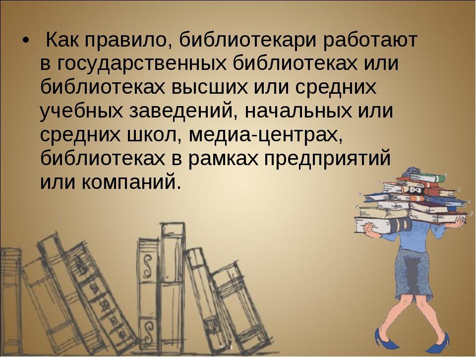 Как правило, библиотекари работают в государственных библиотеках или библиот...