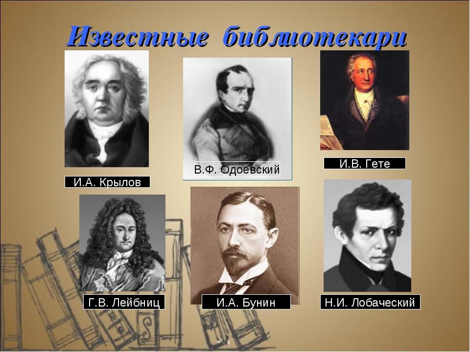 Известные библиотекари И.А. Крылов Г.В. Лейбниц В.Ф. Одоевский И.В. Гете Н.И....