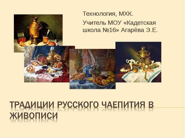 Технология, МХК. Учитель МОУ «Кадетская школа №16» Агарёва Э.Е.