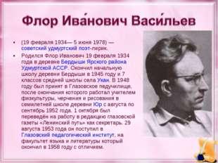 (19 февраля 1934— 5 июня 1978)— советский удмуртский поэт-лирик. Родился Фло