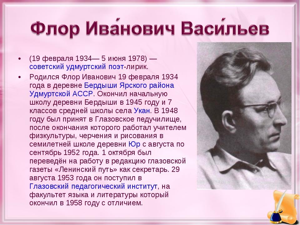 (19 февраля 1934— 5 июня 1978)— советский удмуртский поэт-лирик. Родился Фло...