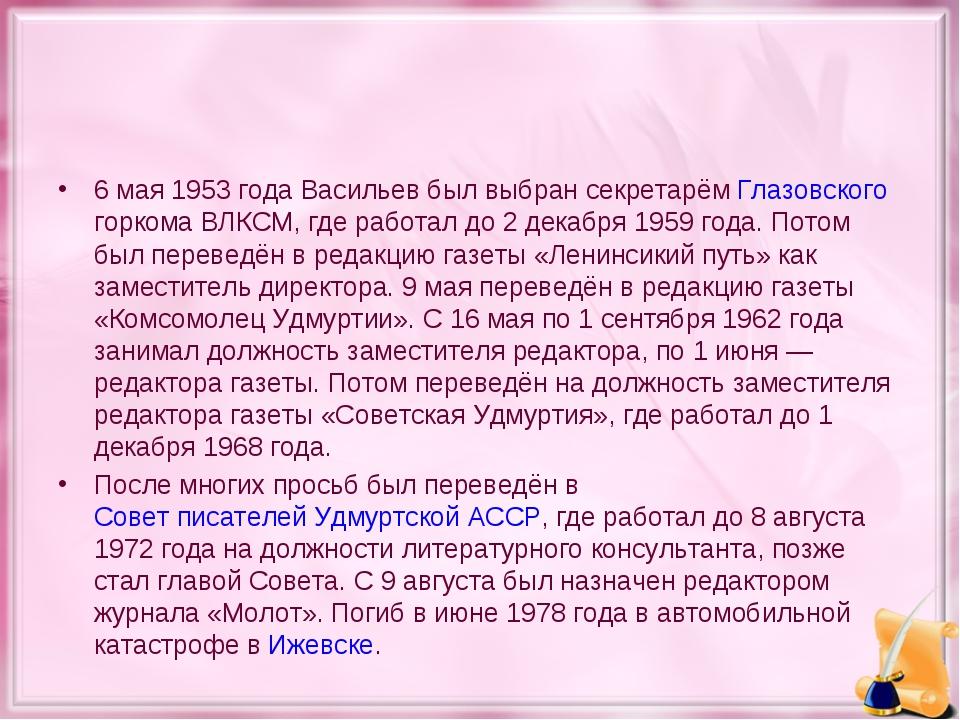 6 мая 1953 года Васильев был выбран секретарём Глазовского горкома ВЛКСМ, где...