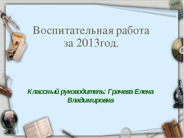 Классный руководитель: Грачева Елена Владимировна Воспитательная работа за 20...