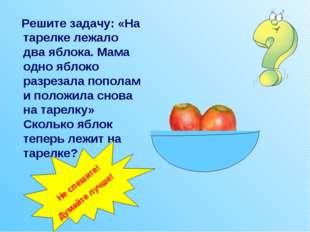 Решите задачу: «На тарелке лежало два яблока. Мама одно яблоко разрезала поп