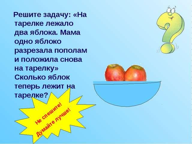 Решите задачу: «На тарелке лежало два яблока. Мама одно яблоко разрезала поп...
