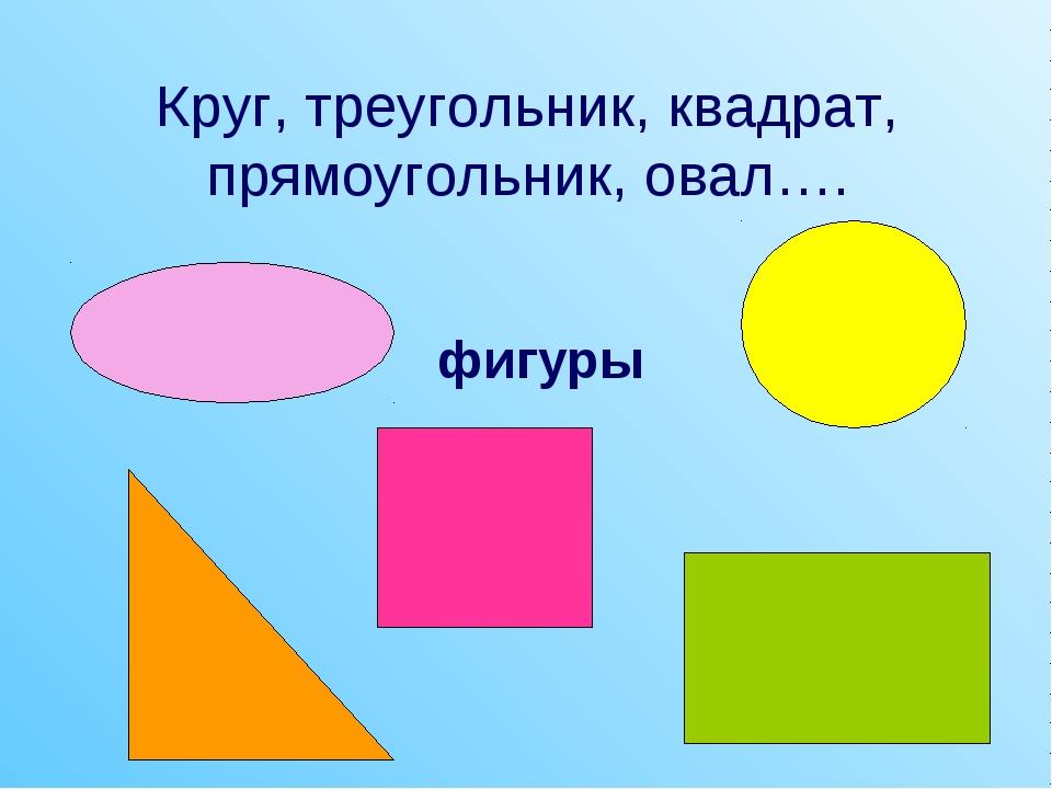 Круг, треугольник, квадрат, прямоугольник, овал…. фигуры