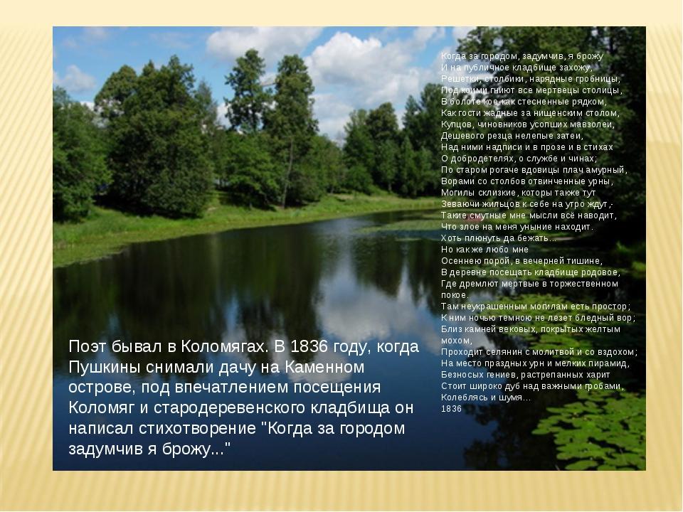 Поэт бывал в Коломягах. В 1836 году, когда Пушкины снимали дачу на Каменном о...