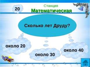 20 Сколько лет Друду? около 20 около 30 около 40 Станция Математическая станции