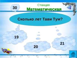 30 Сколько лет Тави Тум? 19 20 21 Станция Математическая станции