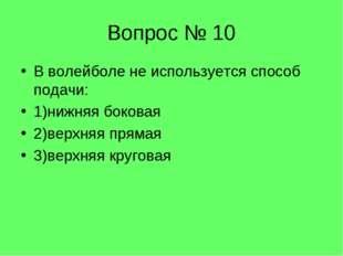 Вопрос № 10 В волейболе не используется способ подачи: 1)нижняя боковая 2)вер