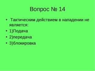 Вопрос № 14 Тактическим действием в нападении не является: 1)Подача 2)передач