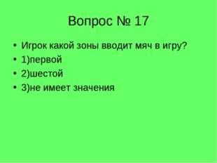 Вопрос № 17 Игрок какой зоны вводит мяч в игру? 1)первой 2)шестой 3)не имеет