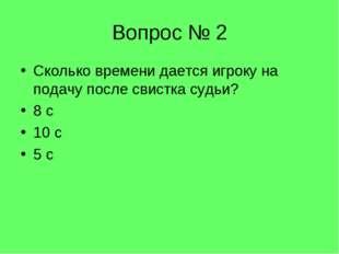 Вопрос № 2 Сколько времени дается игроку на подачу после свистка судьи? 8 с 1