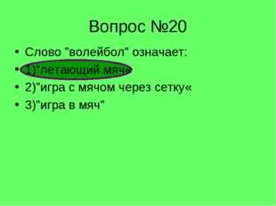 """Вопрос №20 Слово """"волейбол"""" означает: 1)""""летающий мяч« 2)""""игра с мячом через"""