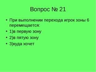 Вопрос № 21 При выполнении перехода игрок зоны 6 перемещается: 1)в первую зон