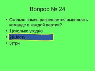 Вопрос № 24 Сколько замен разрешается выполнять команде в каждой партии? 1)ск