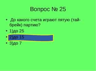 Вопрос № 25 До какого счета играют пятую (тай-брейк) партию? 1)до 25 2)до 15