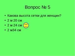 Вопрос № 5 Какова высота сетки для женщин? 2 м 20 см 2 м 24 см 2 м34 см