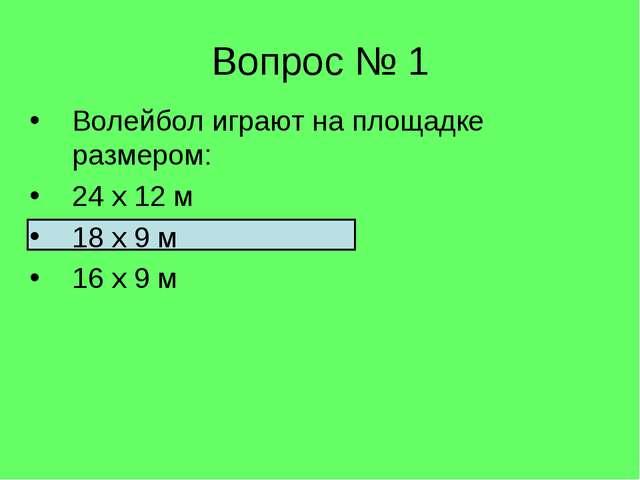 Волейбол играют на площадке размером: 24 х 12 м 18 х 9 м 16 х 9 м Вопрос № 1