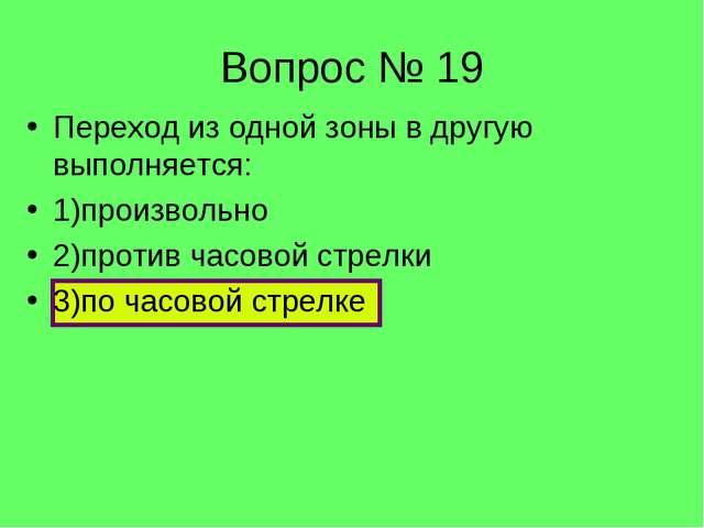 Вопрос № 19 Переход из одной зоны в другую выполняется: 1)произвольно 2)проти...