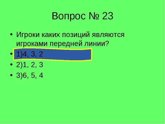 Вопрос № 23 Игроки каких позиций являются игроками передней линии? 1)4, 3, 2...