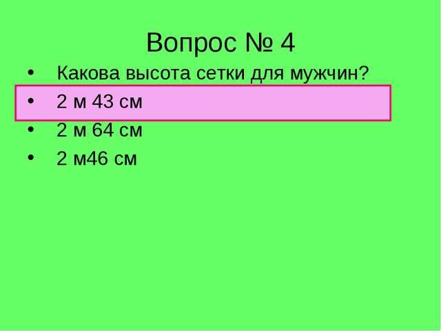 Вопрос № 4 Какова высота сетки для мужчин? 2 м 43 см 2 м 64 см 2 м46 см