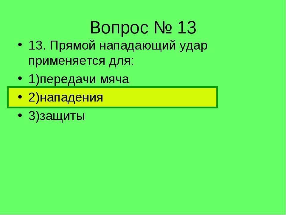 Вопрос № 13 13. Прямой нападающий удар применяется для: 1)передачи мяча 2)нап...