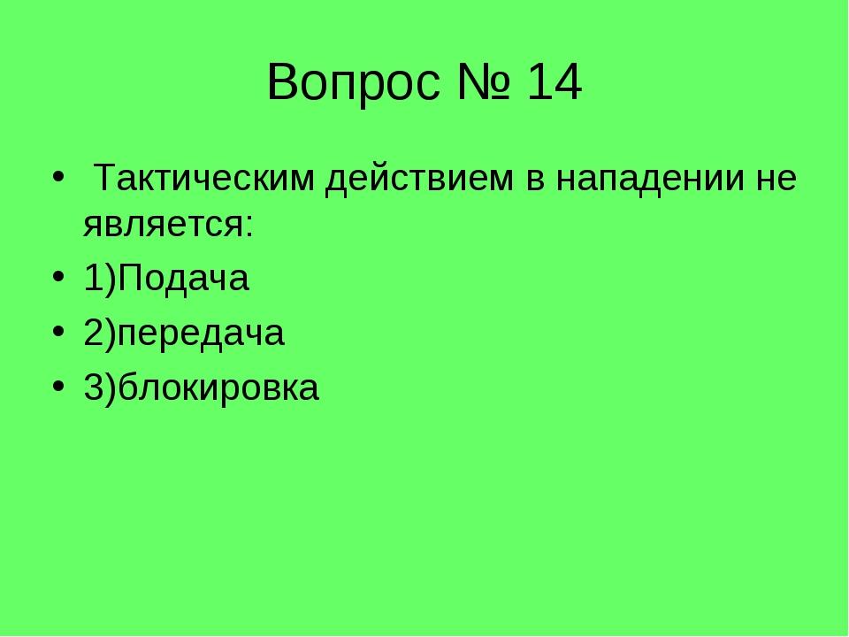 Вопрос № 14 Тактическим действием в нападении не является: 1)Подача 2)передач...