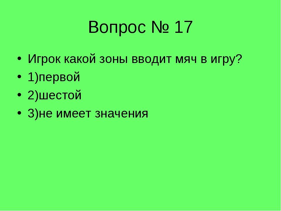 Вопрос № 17 Игрок какой зоны вводит мяч в игру? 1)первой 2)шестой 3)не имеет...