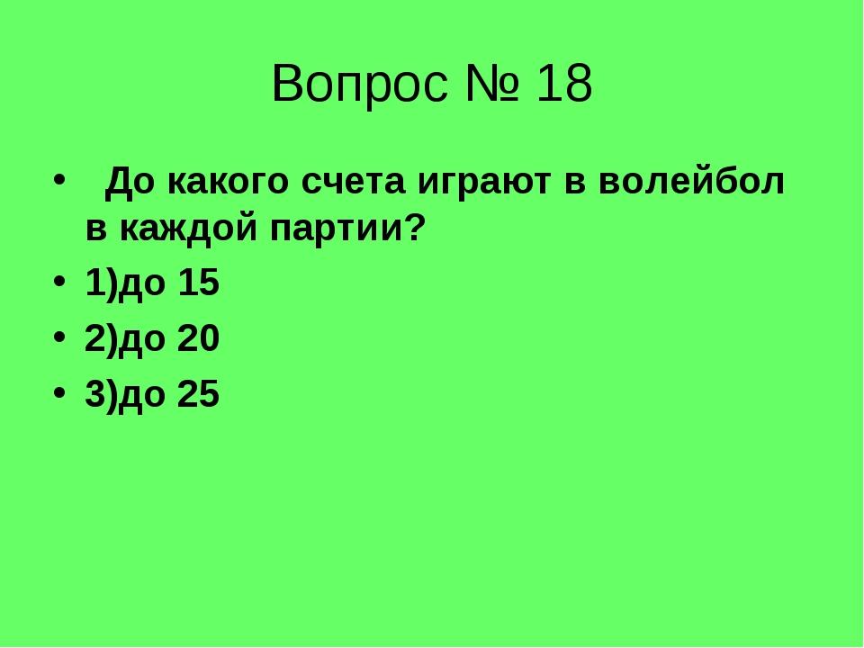 Вопрос № 18 До какого счета играют в волейбол в каждой партии? 1)до 15 2)до 2...