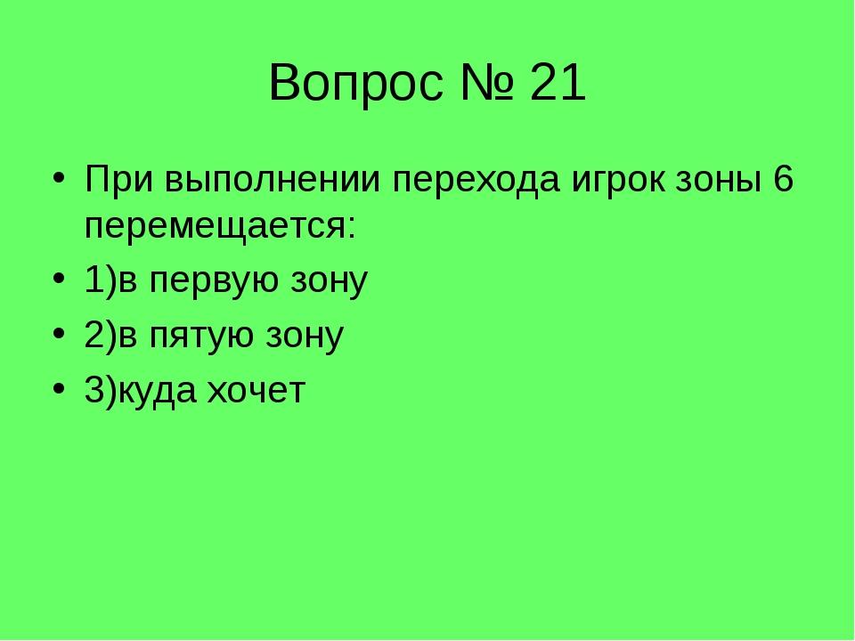 Вопрос № 21 При выполнении перехода игрок зоны 6 перемещается: 1)в первую зон...
