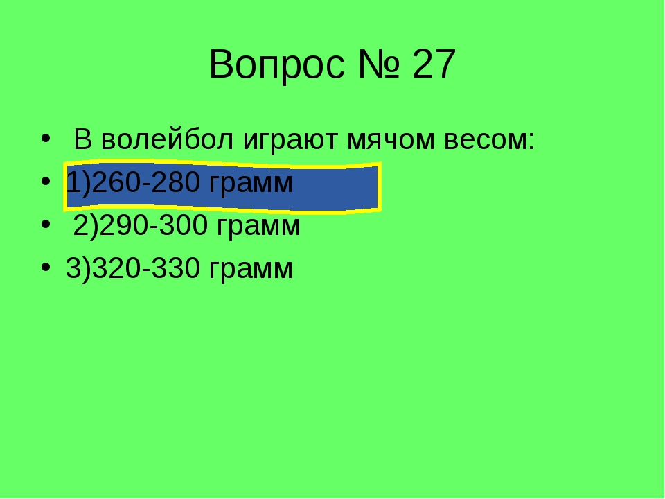 Вопрос № 27 В волейбол играют мячом весом: 1)260-280 грамм 2)290-300 грамм 3)...