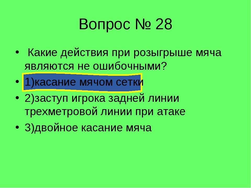 Вопрос № 28 Какие действия при розыгрыше мяча являются не ошибочными? 1)касан...