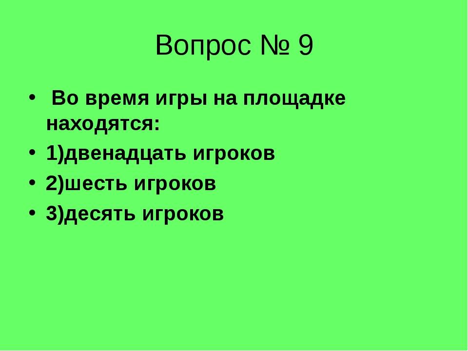 Вопрос № 9 Во время игры на площадке находятся: 1)двенадцать игроков 2)шесть...