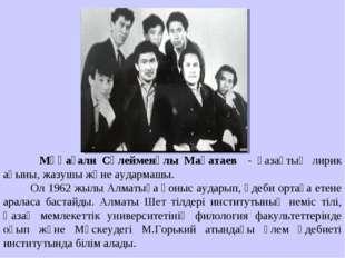 Мұқағали Сүлейменұлы Мақатаев - қазақтың лирик ақыны, жазушы және аудармашы.