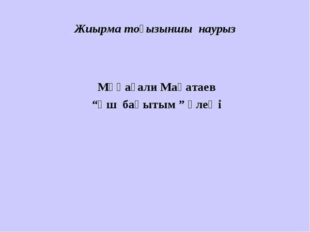 """Жиырма тоғызыншы наурыз Мұқағали Мақатаев """"Үш бақытым """" өлеңі"""