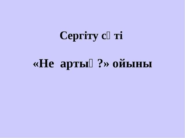 «Не артық?» ойыны Сергіту сәті